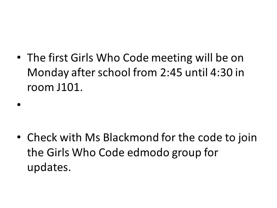 The first Girls Who Code meeting will be on Monday after school from 2:45 until 4:30 in room J101.