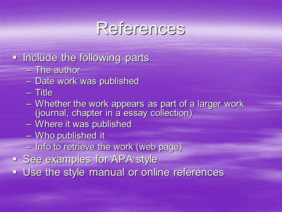 References  Include the following parts –The author –Date work was published –Title –Whether the work appears as part of a larger work (journal, chapter in a essay collection) –Where it was published –Who published it –Info to retrieve the work (web page)  See examples for APA style  Use the style manual or online references