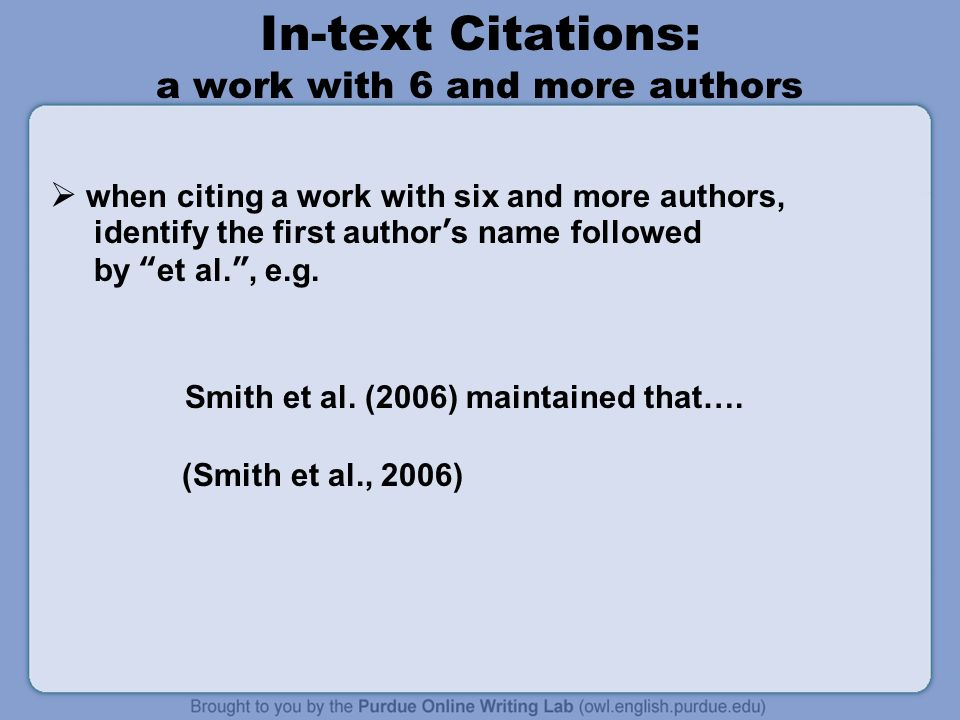 In-text Citations: a work with 6 and more authors  when citing a work with six and more authors, identify the first author's name followed by et al. , e.g.