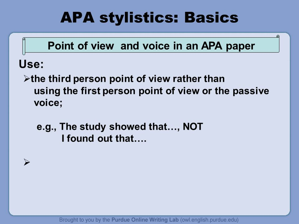APA stylistics: Basics  the third person point of view rather than using the first person point of view or the passive voice; e.g., The study showed that…, NOT I found out that….