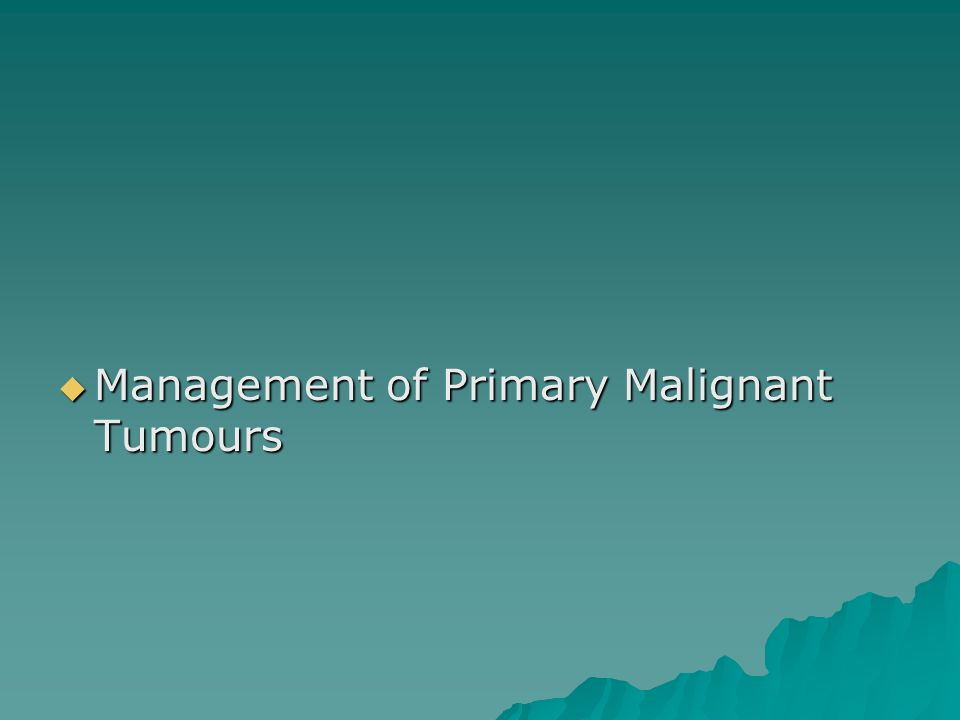  Management of Primary Malignant Tumours