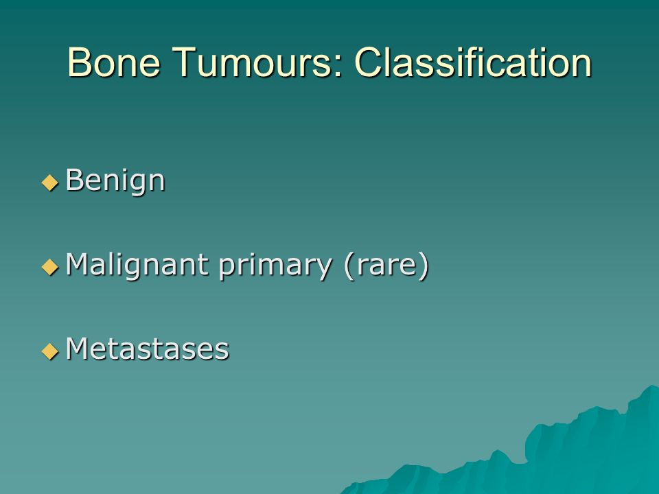 Bone Tumours: Classification  Benign  Malignant primary (rare)  Metastases