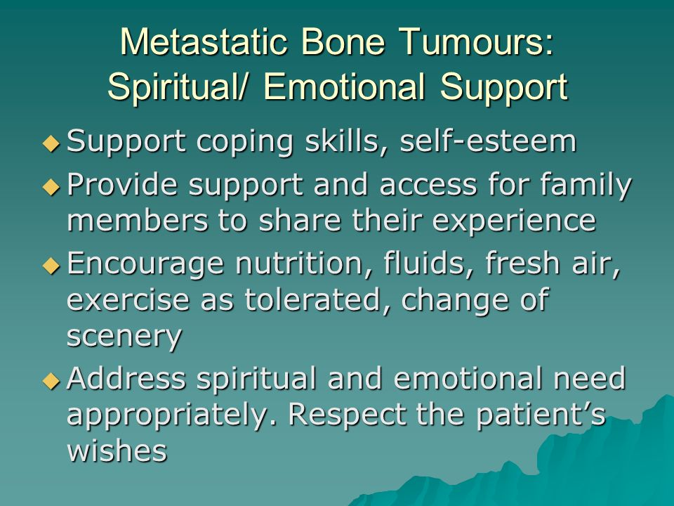 Metastatic Bone Tumours: Spiritual/ Emotional Support  Support coping skills, self-esteem  Provide support and access for family members to share their experience  Encourage nutrition, fluids, fresh air, exercise as tolerated, change of scenery  Address spiritual and emotional need appropriately.