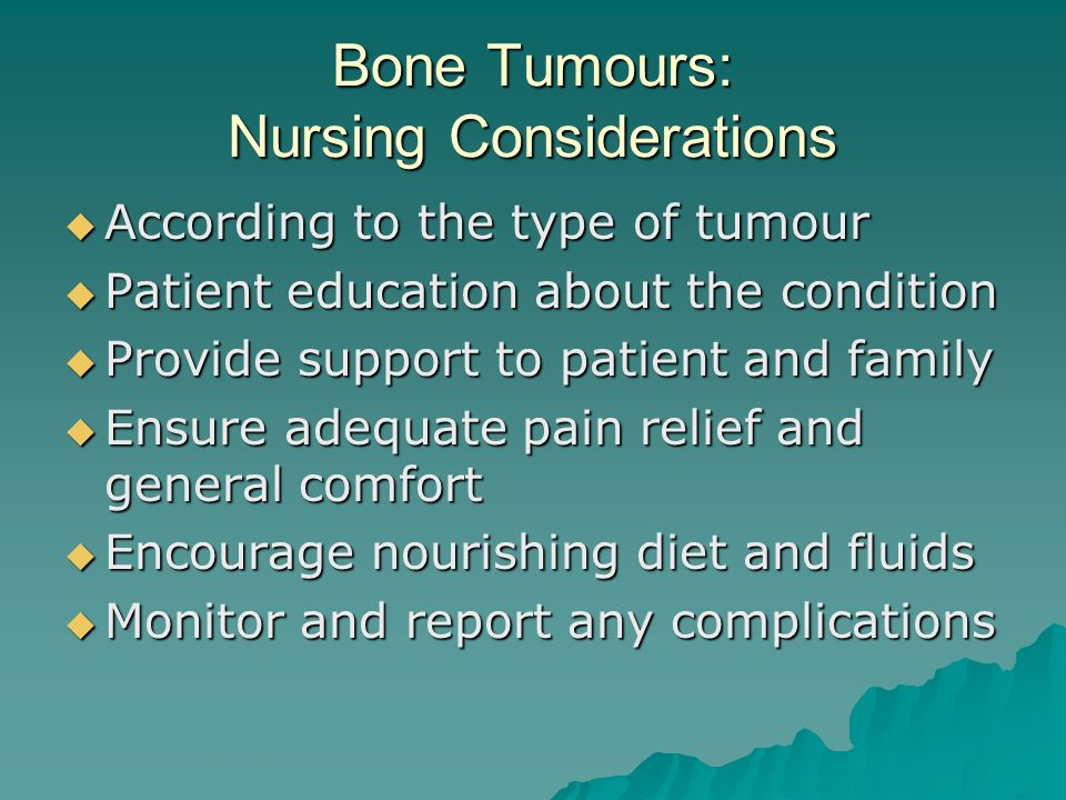 Bone Tumours: Nursing Considerations  According to the type of tumour  Patient education about the condition  Provide support to patient and family  Ensure adequate pain relief and general comfort  Encourage nourishing diet and fluids  Monitor and report any complications