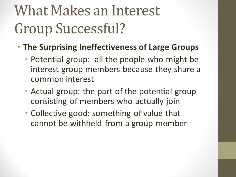 The Surprising Ineffectiveness of Large Groups Potential group: all the people who might be interest group members because they share a common interest Actual group: the part of the potential group consisting of members who actually join Collective good: something of value that cannot be withheld from a group member