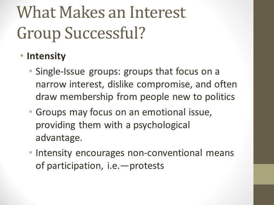 Intensity Single-Issue groups: groups that focus on a narrow interest, dislike compromise, and often draw membership from people new to politics Groups may focus on an emotional issue, providing them with a psychological advantage.