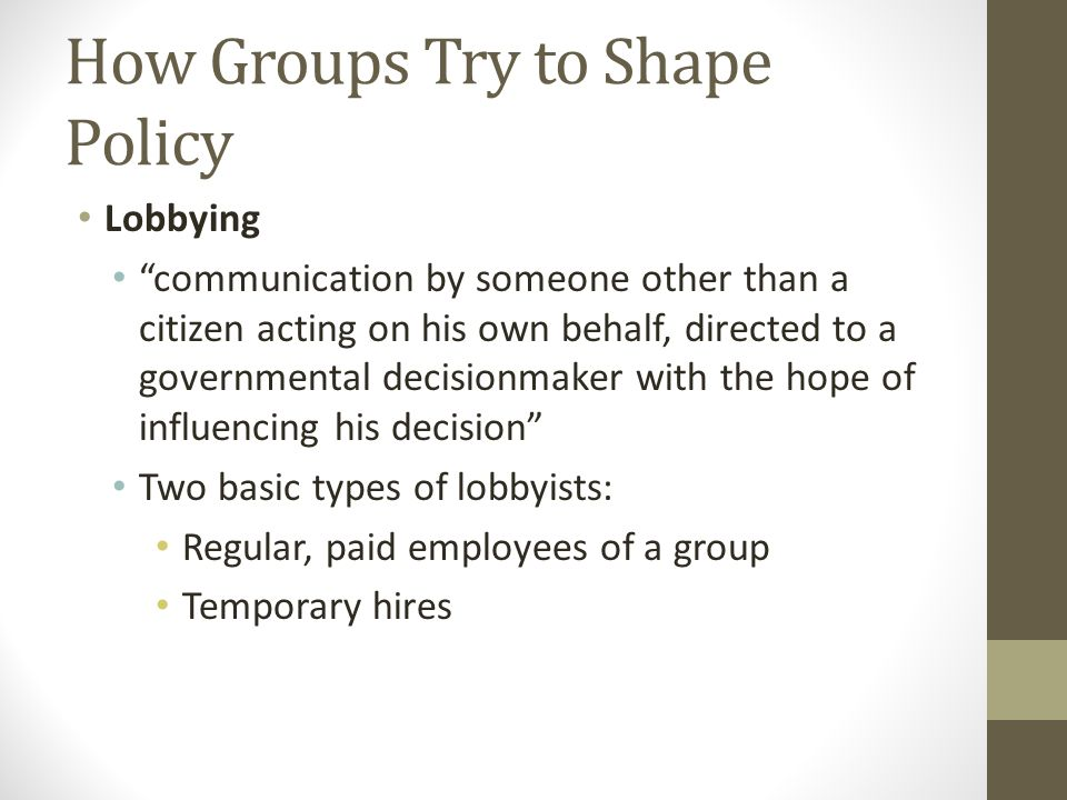 How Groups Try to Shape Policy Lobbying communication by someone other than a citizen acting on his own behalf, directed to a governmental decisionmaker with the hope of influencing his decision Two basic types of lobbyists: Regular, paid employees of a group Temporary hires