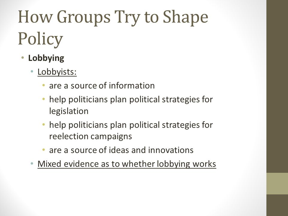 How Groups Try to Shape Policy Lobbying Lobbyists: are a source of information help politicians plan political strategies for legislation help politicians plan political strategies for reelection campaigns are a source of ideas and innovations Mixed evidence as to whether lobbying works