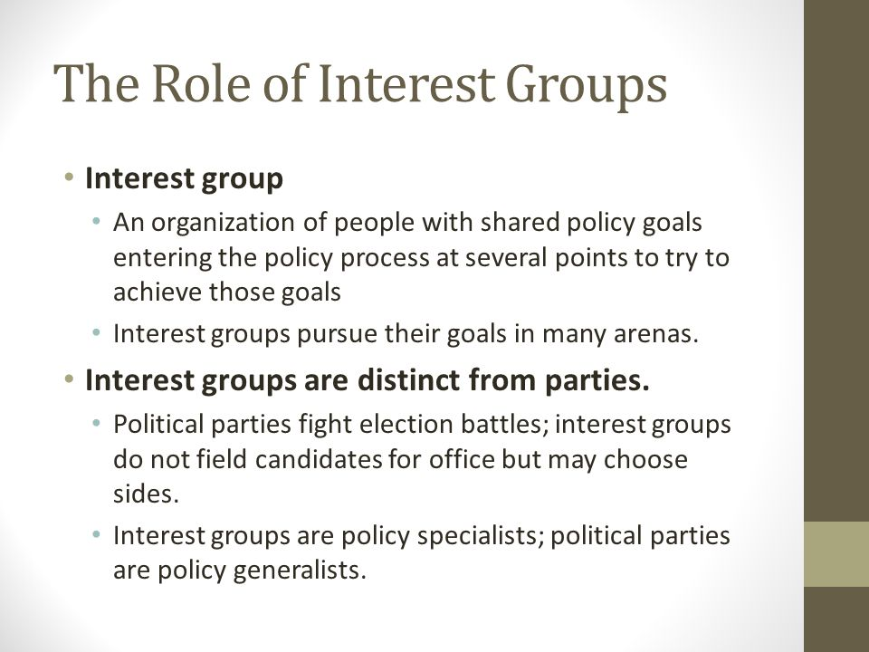 The Role of Interest Groups Interest group An organization of people with shared policy goals entering the policy process at several points to try to achieve those goals Interest groups pursue their goals in many arenas.