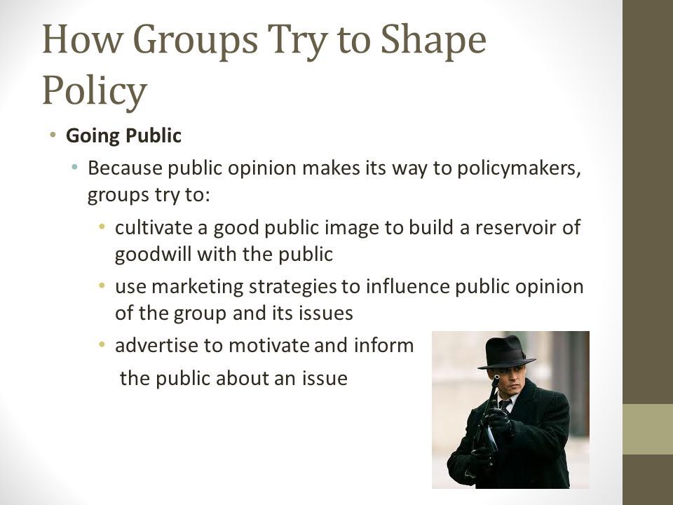 How Groups Try to Shape Policy Going Public Because public opinion makes its way to policymakers, groups try to: cultivate a good public image to build a reservoir of goodwill with the public use marketing strategies to influence public opinion of the group and its issues advertise to motivate and inform the public about an issue