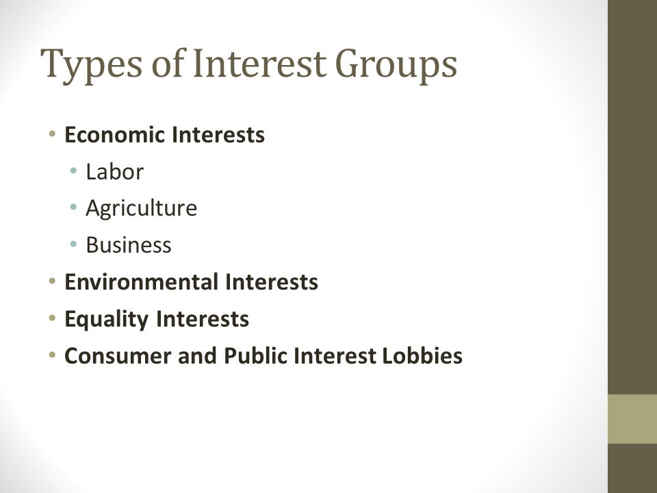 Types of Interest Groups Economic Interests Labor Agriculture Business Environmental Interests Equality Interests Consumer and Public Interest Lobbies