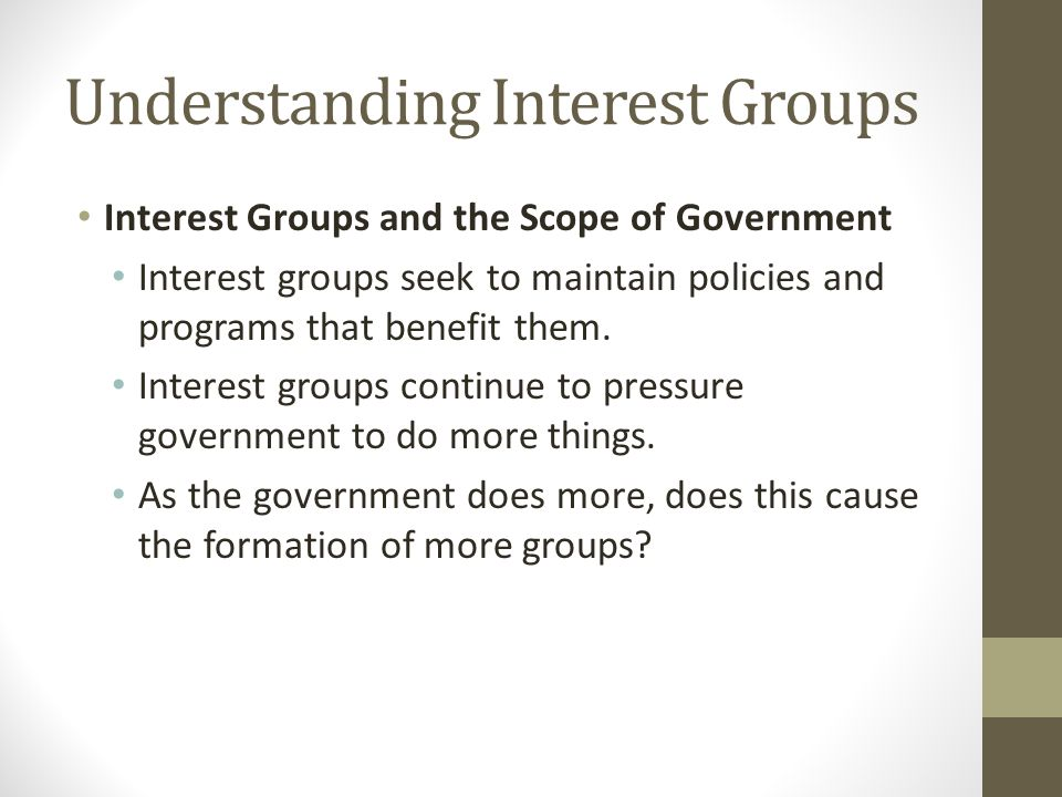 Understanding Interest Groups Interest Groups and the Scope of Government Interest groups seek to maintain policies and programs that benefit them.