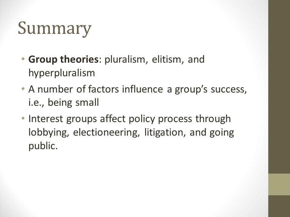 Summary Group theories: pluralism, elitism, and hyperpluralism A number of factors influence a group's success, i.e., being small Interest groups affect policy process through lobbying, electioneering, litigation, and going public.