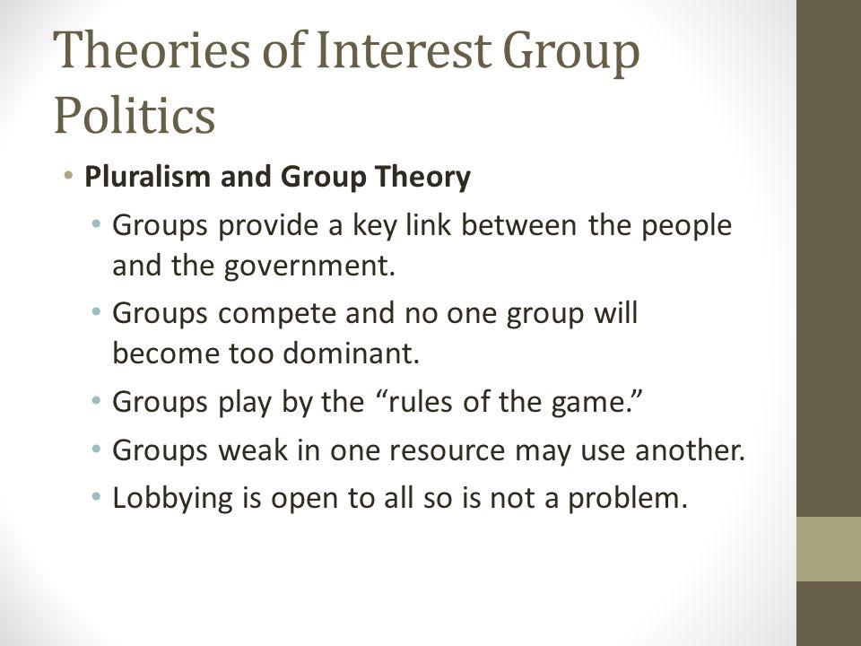 Theories of Interest Group Politics Pluralism and Group Theory Groups provide a key link between the people and the government.