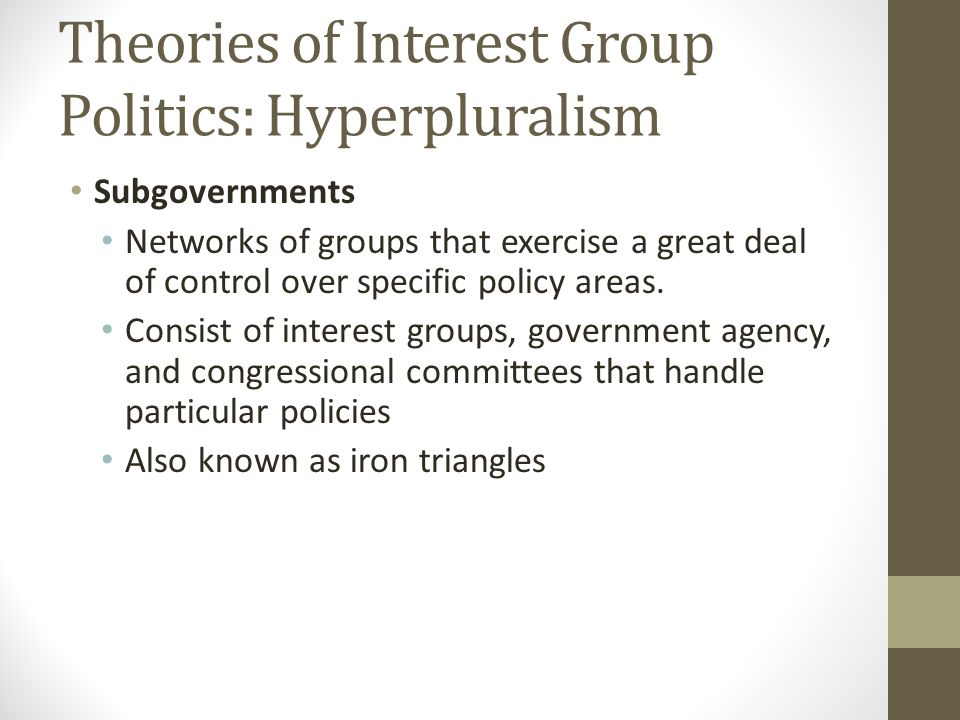 Theories of Interest Group Politics: Hyperpluralism Subgovernments Networks of groups that exercise a great deal of control over specific policy areas.