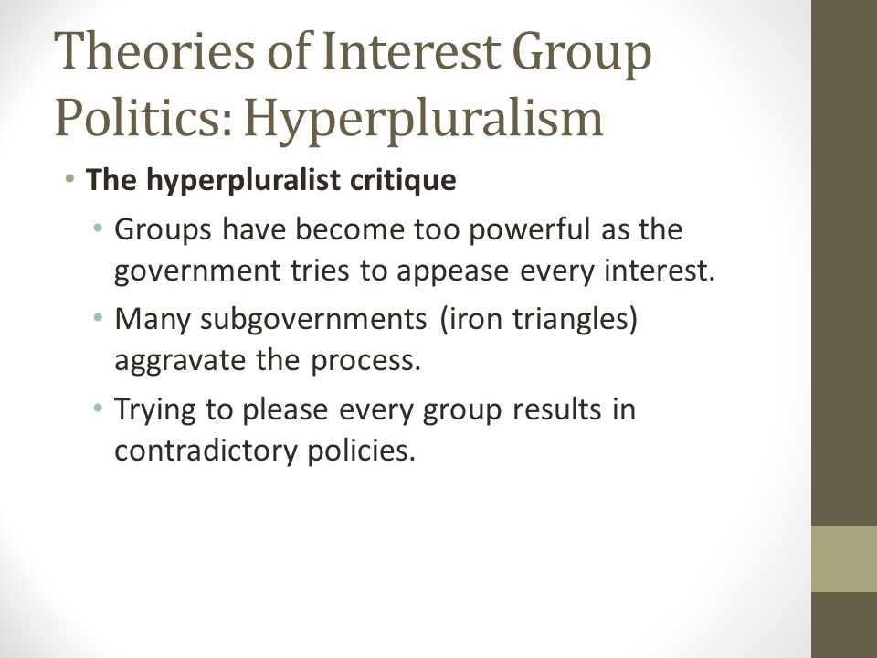 Theories of Interest Group Politics: Hyperpluralism The hyperpluralist critique Groups have become too powerful as the government tries to appease every interest.