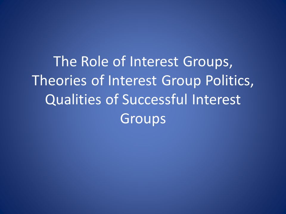 The Role of Interest Groups, Theories of Interest Group Politics, Qualities of Successful Interest Groups