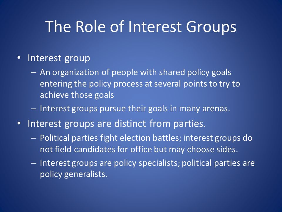 The Role of Interest Groups Interest group – An organization of people with shared policy goals entering the policy process at several points to try to achieve those goals – Interest groups pursue their goals in many arenas.
