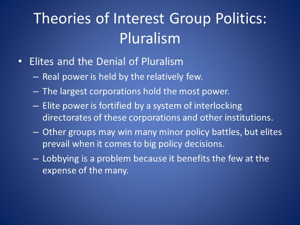 Theories of Interest Group Politics: Pluralism Elites and the Denial of Pluralism – Real power is held by the relatively few.