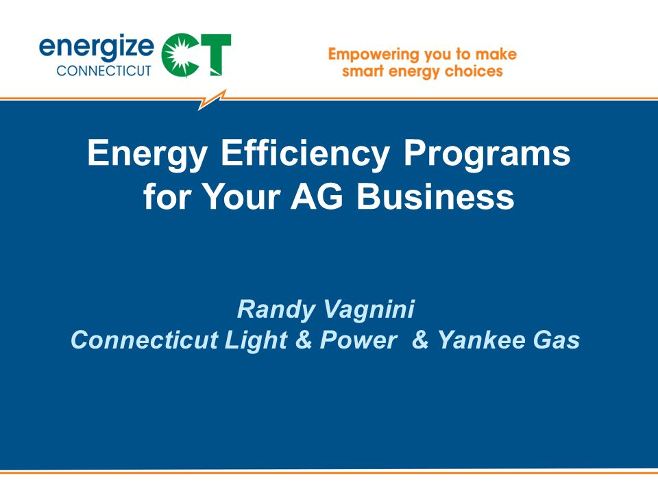 1 Energy Efficiency Programs For Your AG Business Randy Vagnini Connecticut  Light U0026 Power U0026 Yankee Gas