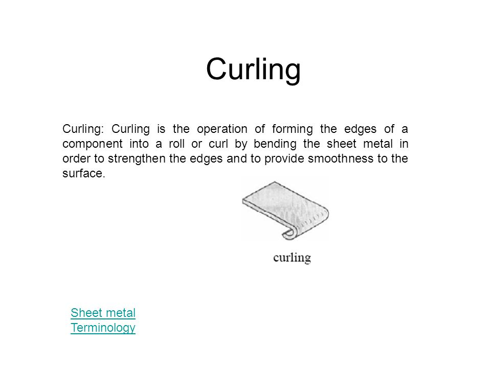 Curling Curling Curling Is The Operation Of Forming The Edges Of A Component Into A Roll Or Curl By Bending The Sheet Metal In Order To Strengthen The Ppt Download