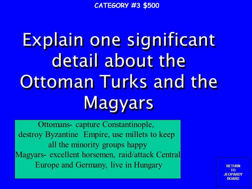 RETURN TO JEOPARDY BOARD These people kept attacking the Byzantines, winning at Manzikert and taking Palestine and Turkey, used by Christians as reason for a Crusade CATEGORY #3 $400 Seljuk Turks