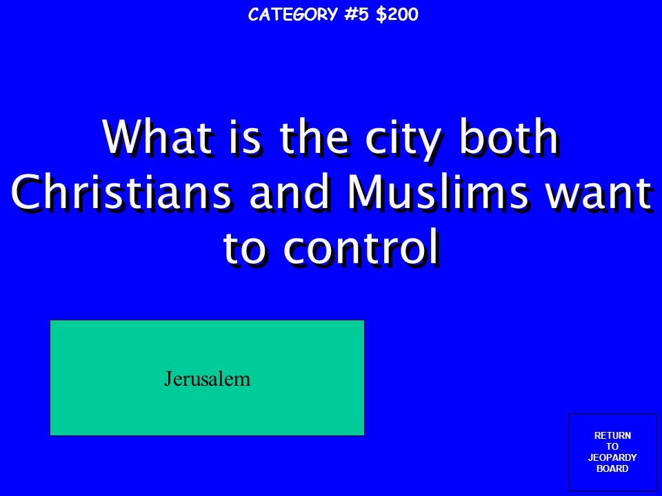 RETURN TO JEOPARDY BOARD What was the goal of the Crusades.