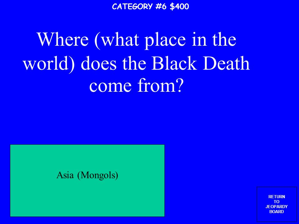 RETURN TO JEOPARDY BOARD What causes the Black Death CATEGORY #6 $300 Fleas carried by black rats