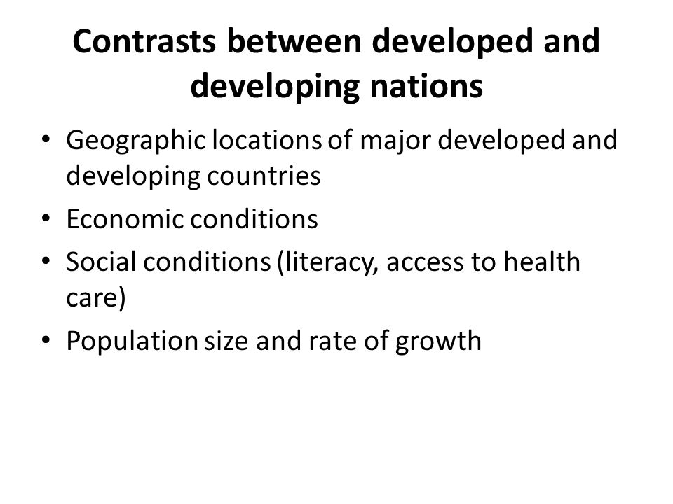 Contrasts between developed and developing nations Geographic locations of major developed and developing countries Economic conditions Social conditions (literacy, access to health care) Population size and rate of growth