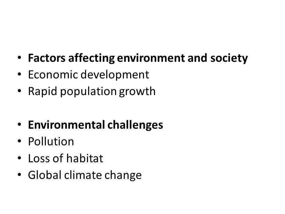 Factors affecting environment and society Economic development Rapid population growth Environmental challenges Pollution Loss of habitat Global climate change