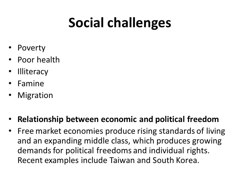 Social challenges Poverty Poor health Illiteracy Famine Migration Relationship between economic and political freedom Free market economies produce rising standards of living and an expanding middle class, which produces growing demands for political freedoms and individual rights.