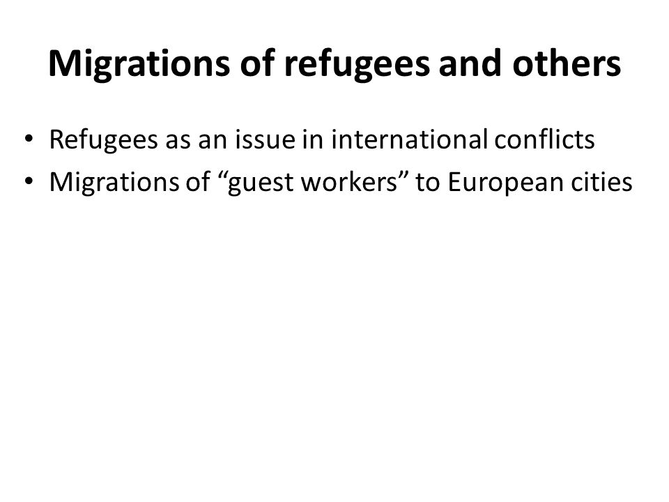 Migrations of refugees and others Refugees as an issue in international conflicts Migrations of guest workers to European cities