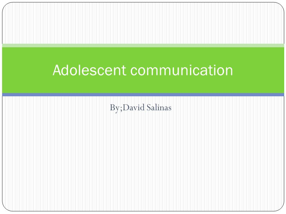 By;David Salinas Adolescent communication