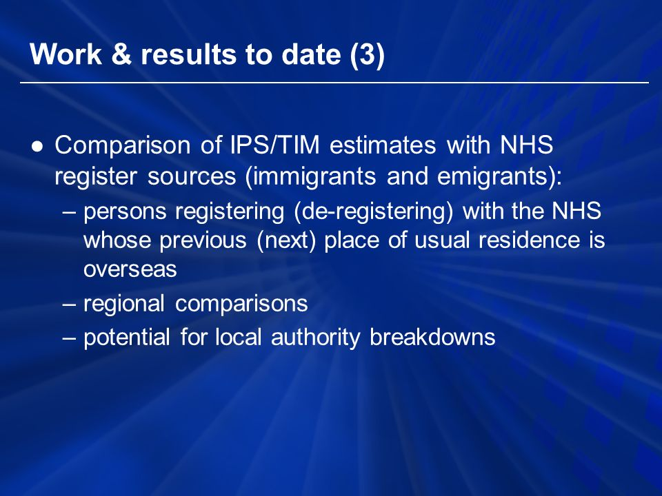 Work & results to date (3) ●Comparison of IPS/TIM estimates with NHS register sources (immigrants and emigrants): –persons registering (de-registering) with the NHS whose previous (next) place of usual residence is overseas –regional comparisons –potential for local authority breakdowns