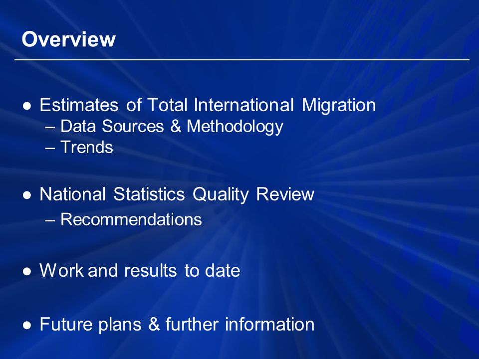 Overview ●Estimates of Total International Migration –Data Sources & Methodology –Trends ●National Statistics Quality Review –Recommendations ●Work and results to date ●Future plans & further information