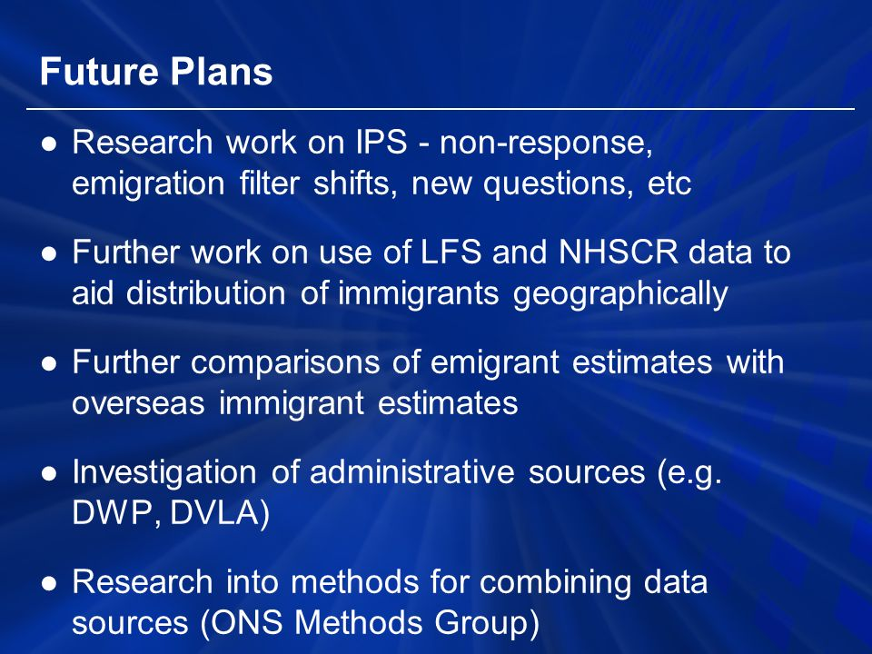 Future Plans ●Research work on IPS - non-response, emigration filter shifts, new questions, etc ●Further work on use of LFS and NHSCR data to aid distribution of immigrants geographically ●Further comparisons of emigrant estimates with overseas immigrant estimates ●Investigation of administrative sources (e.g.