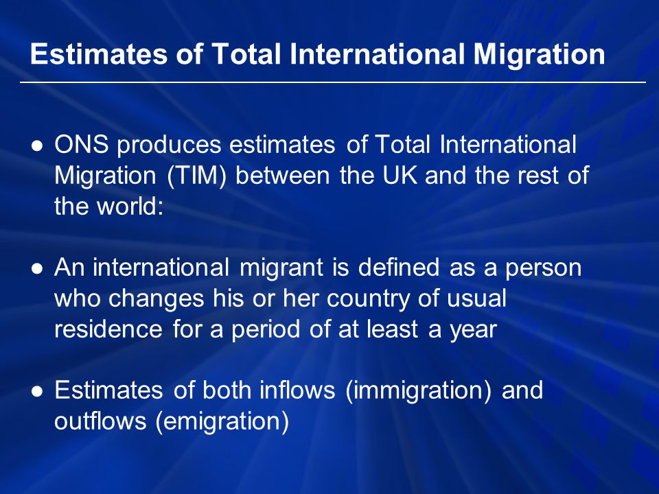 Estimates of Total International Migration ●ONS produces estimates of Total International Migration (TIM) between the UK and the rest of the world: ●An international migrant is defined as a person who changes his or her country of usual residence for a period of at least a year ●Estimates of both inflows (immigration) and outflows (emigration)