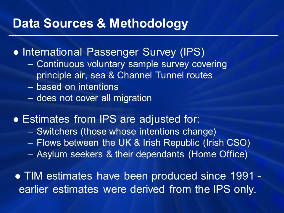 Data Sources & Methodology ● International Passenger Survey (IPS) –Continuous voluntary sample survey covering principle air, sea & Channel Tunnel routes –based on intentions –does not cover all migration ● Estimates from IPS are adjusted for: –Switchers (those whose intentions change) –Flows between the UK & Irish Republic (Irish CSO) –Asylum seekers & their dependants (Home Office) ● TIM estimates have been produced since earlier estimates were derived from the IPS only.