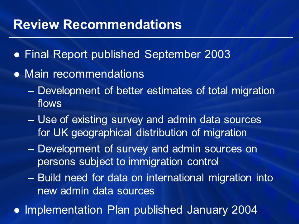 Review Recommendations ●Final Report published September 2003 ●Main recommendations –Development of better estimates of total migration flows –Use of existing survey and admin data sources for UK geographical distribution of migration –Development of survey and admin sources on persons subject to immigration control –Build need for data on international migration into new admin data sources ●Implementation Plan published January 2004