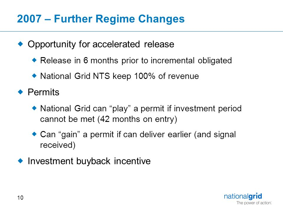 – Further Regime Changes  Opportunity for accelerated release  Release in 6 months prior to incremental obligated  National Grid NTS keep 100% of revenue  Permits  National Grid can play a permit if investment period cannot be met (42 months on entry)  Can gain a permit if can deliver earlier (and signal received)  Investment buyback incentive