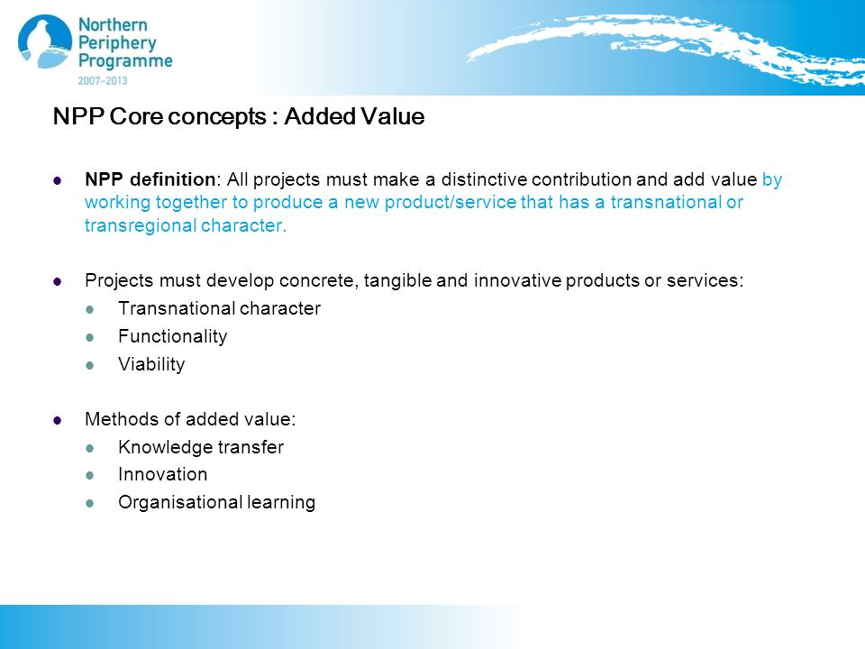 NPP Core concepts : Added Value NPP definition: All projects must make a distinctive contribution and add value by working together to produce a new product/service that has a transnational or transregional character.