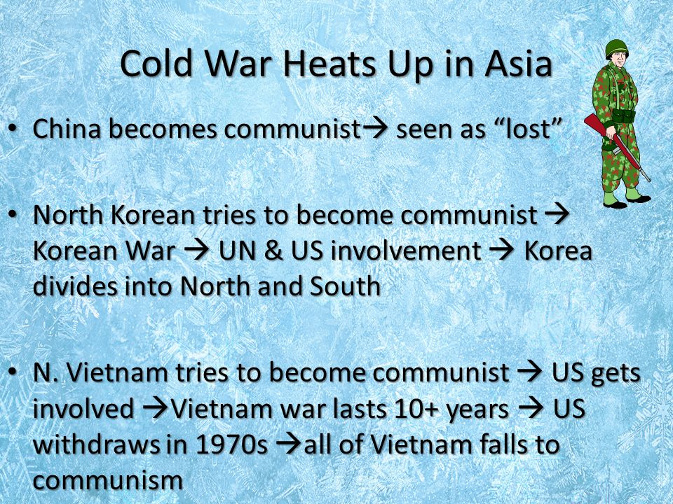 Cold War Heats Up in Asia China becomes communist  seen as lost China becomes communist  seen as lost North Korean tries to become communist  Korean War  UN & US involvement  Korea divides into North and South North Korean tries to become communist  Korean War  UN & US involvement  Korea divides into North and South N.
