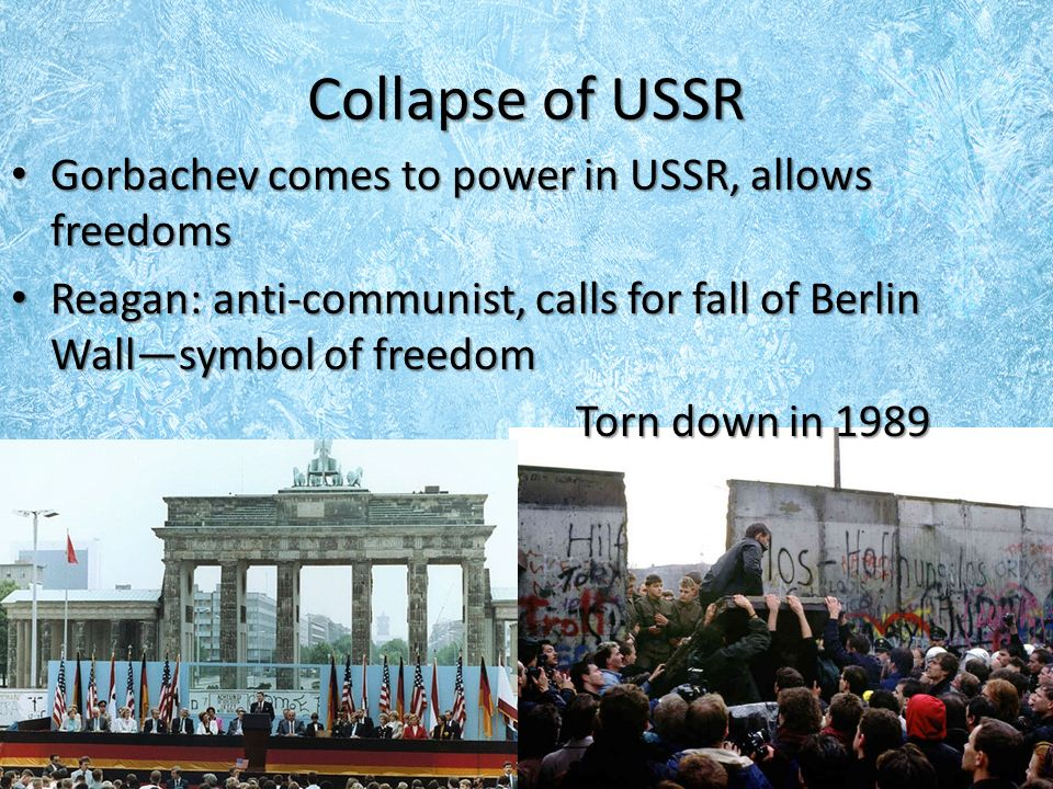 Collapse of USSR Gorbachev comes to power in USSR, allows freedoms Gorbachev comes to power in USSR, allows freedoms Reagan: anti-communist, calls for fall of Berlin Wall—symbol of freedom Reagan: anti-communist, calls for fall of Berlin Wall—symbol of freedom Torn down in 1989