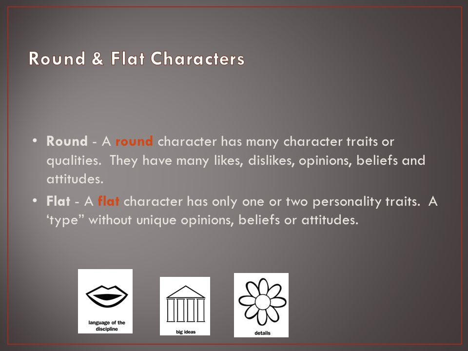 Round - A round character has many character traits or qualities.
