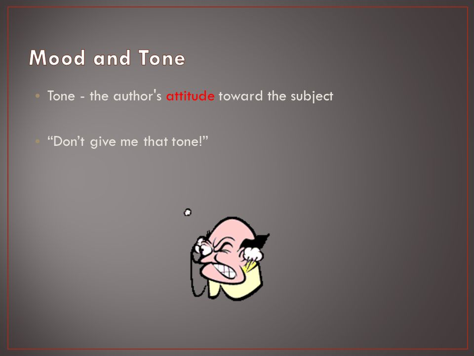 Tone - the author s attitude toward the subject Don't give me that tone!
