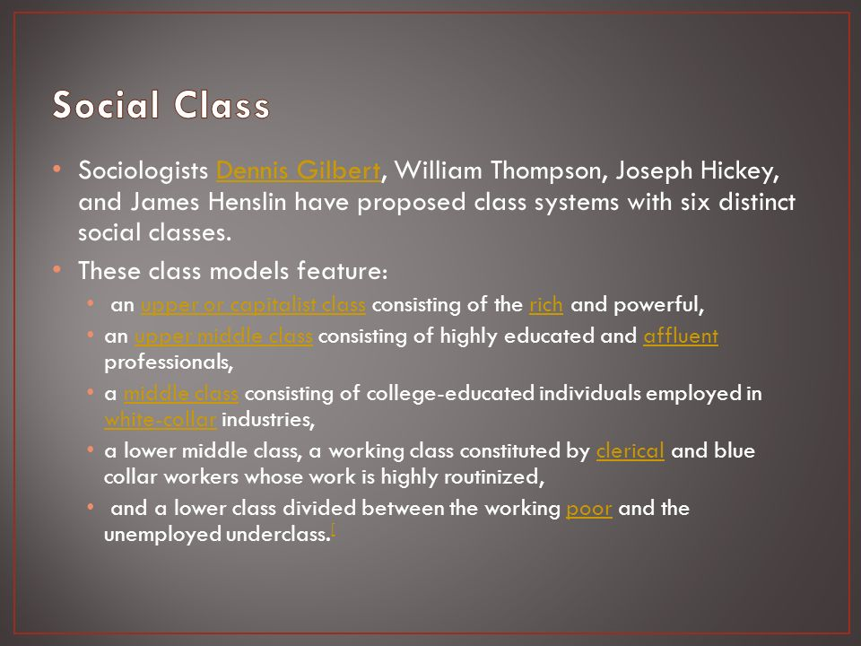 Sociologists Dennis Gilbert, William Thompson, Joseph Hickey, and James Henslin have proposed class systems with six distinct social classes.Dennis Gilbert These class models feature: an upper or capitalist class consisting of the rich and powerful,upper or capitalist classrich an upper middle class consisting of highly educated and affluent professionals,upper middle classaffluent a middle class consisting of college-educated individuals employed in white-collar industries,middle class white-collar a lower middle class, a working class constituted by clerical and blue collar workers whose work is highly routinized,clerical and a lower class divided between the working poor and the unemployed underclass.