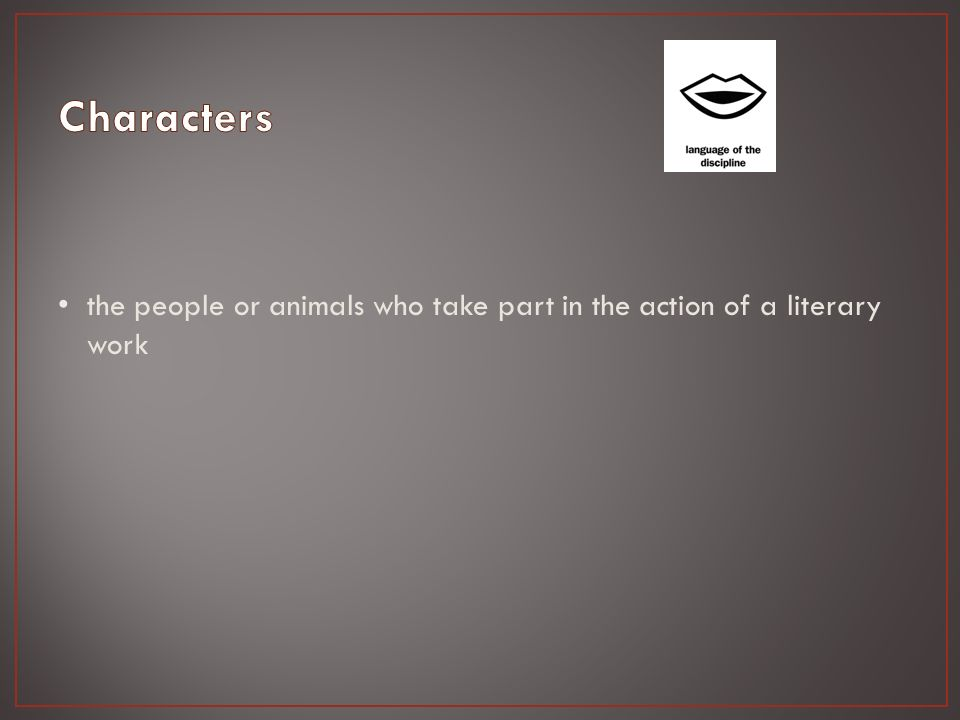 the people or animals who take part in the action of a literary work
