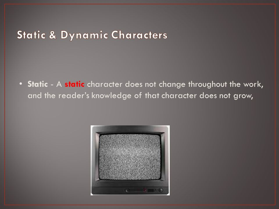 Static - A static character does not change throughout the work, and the reader's knowledge of that character does not grow,