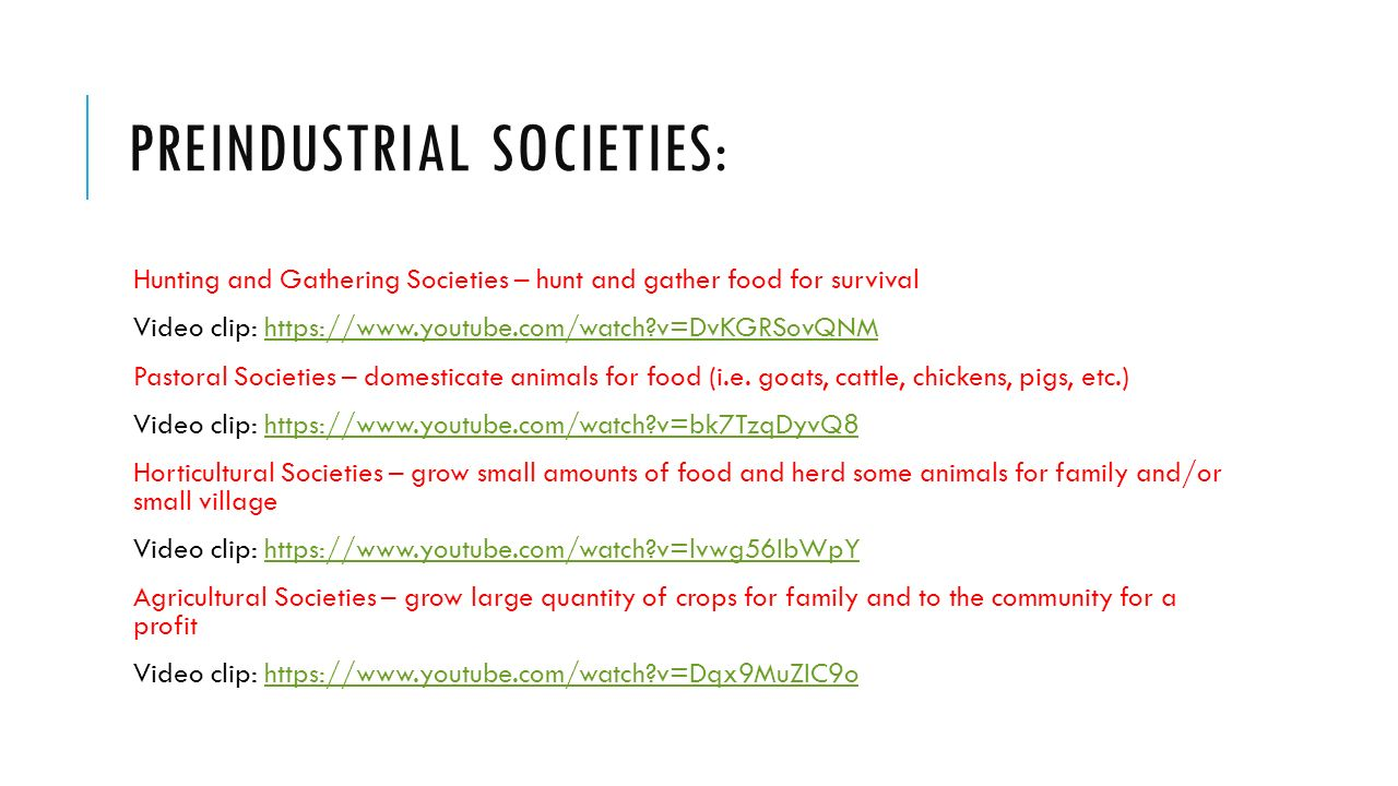 PREINDUSTRIAL SOCIETIES: Hunting and Gathering Societies – hunt and gather food for survival Video clip:   v=DvKGRSovQNMhttps://  v=DvKGRSovQNM Pastoral Societies – domesticate animals for food (i.e.