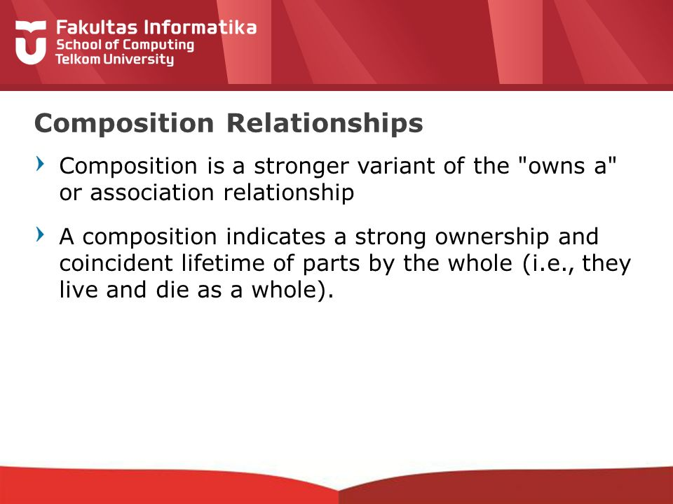 12-CRS-0106 REVISED 8 FEB 2013 Composition is a stronger variant of the owns a or association relationship A composition indicates a strong ownership and coincident lifetime of parts by the whole (i.e., they live and die as a whole).
